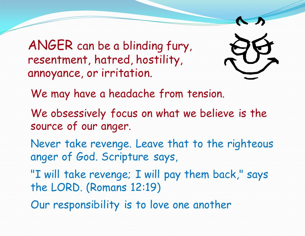 ANGER can be a blinding fury, resentment, hatred, hostility, annoyance, or irritation.