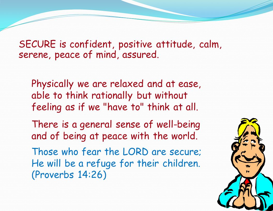 SECURE is confident, positive attitude, calm, serene, peace of mind, assured.