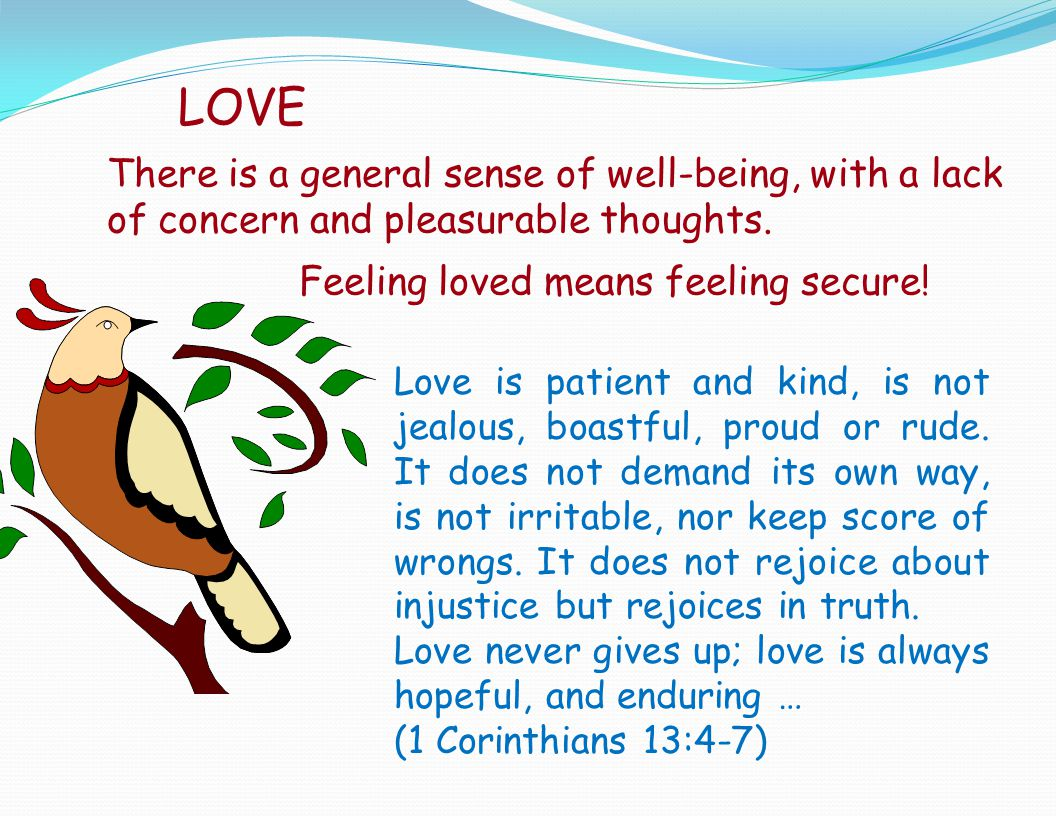 LOVE There is a general sense of well-being, with a lack of concern and pleasurable thoughts. Feeling loved means feeling secure!