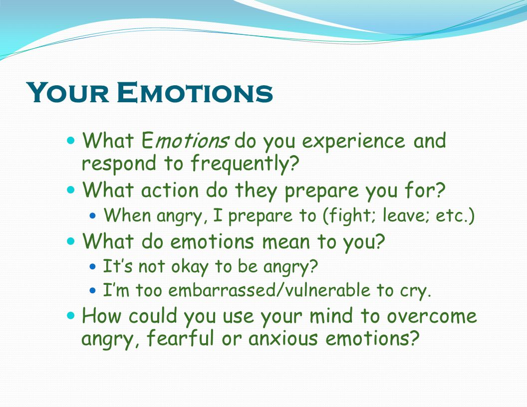 Your Emotions What Emotions do you experience and respond to frequently What action do they prepare you for