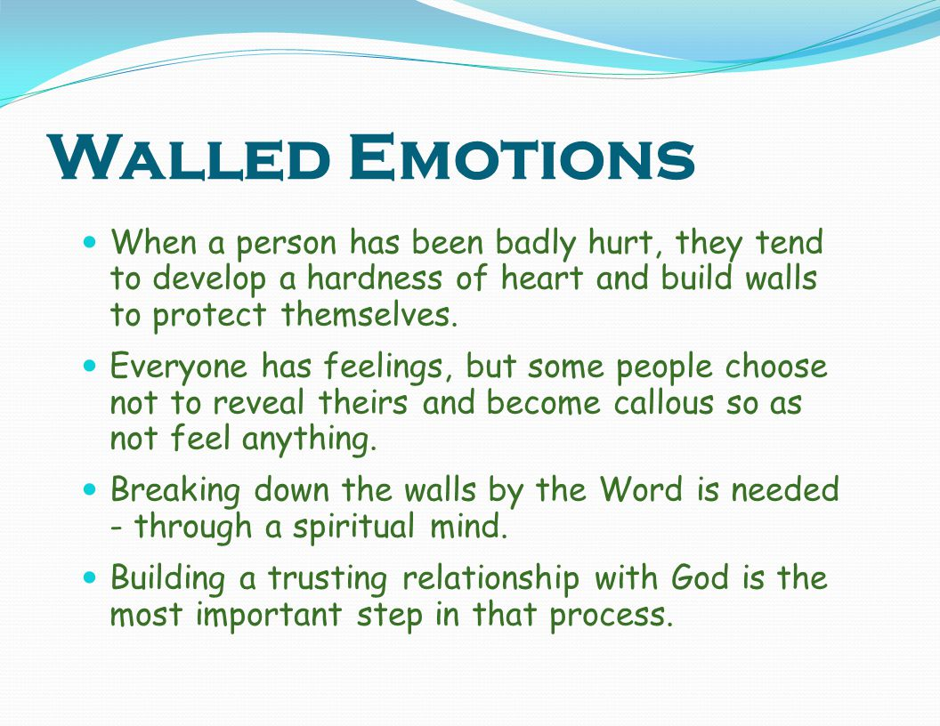 Walled Emotions When a person has been badly hurt, they tend to develop a hardness of heart and build walls to protect themselves.