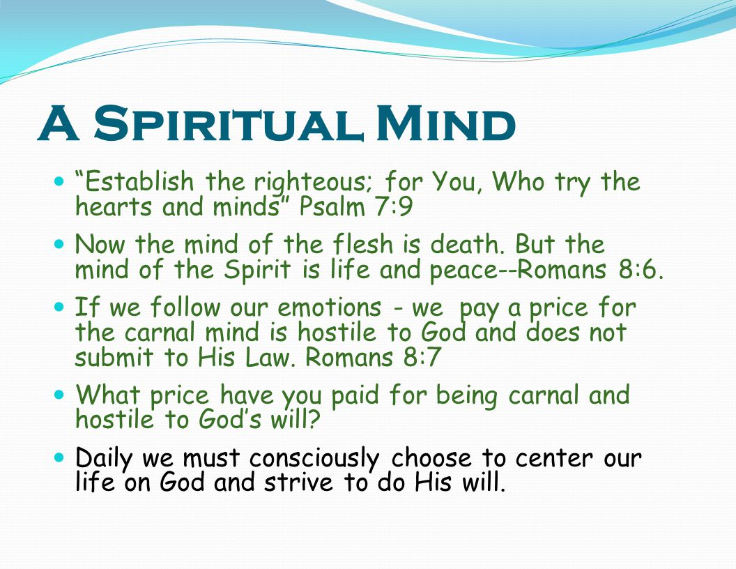 A Spiritual Mind Establish the righteous; for You, Who try the hearts and minds Psalm 7:9.