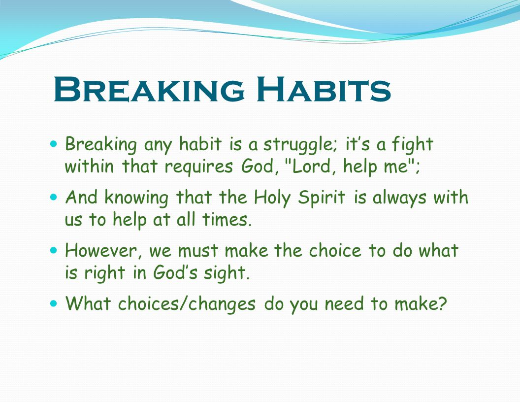 Breaking Habits Breaking any habit is a struggle; it's a fight within that requires God, Lord, help me ;