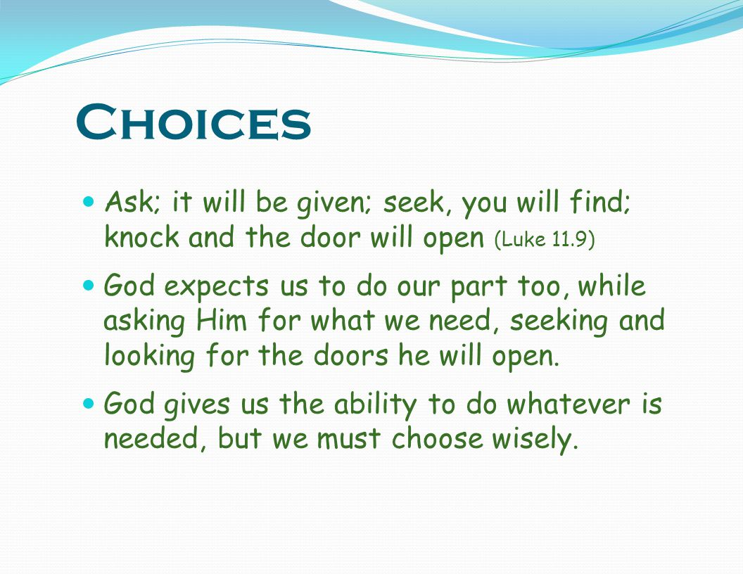 Choices Ask; it will be given; seek, you will find; knock and the door will open (Luke 11.9)