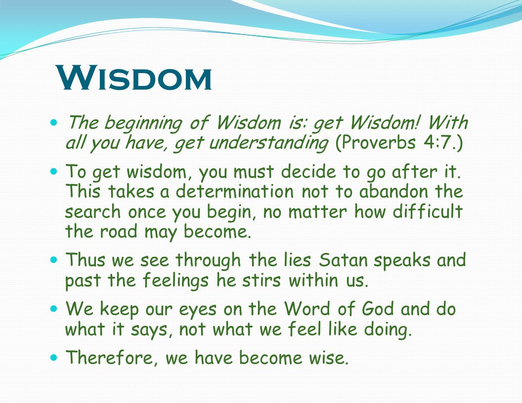 Wisdom The beginning of Wisdom is: get Wisdom! With all you have, get understanding (Proverbs 4:7.)