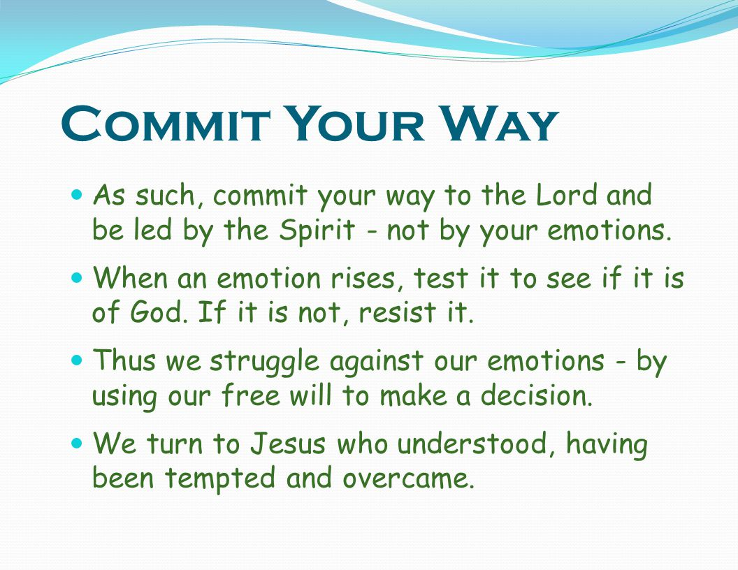 Commit Your Way As such, commit your way to the Lord and be led by the Spirit - not by your emotions.