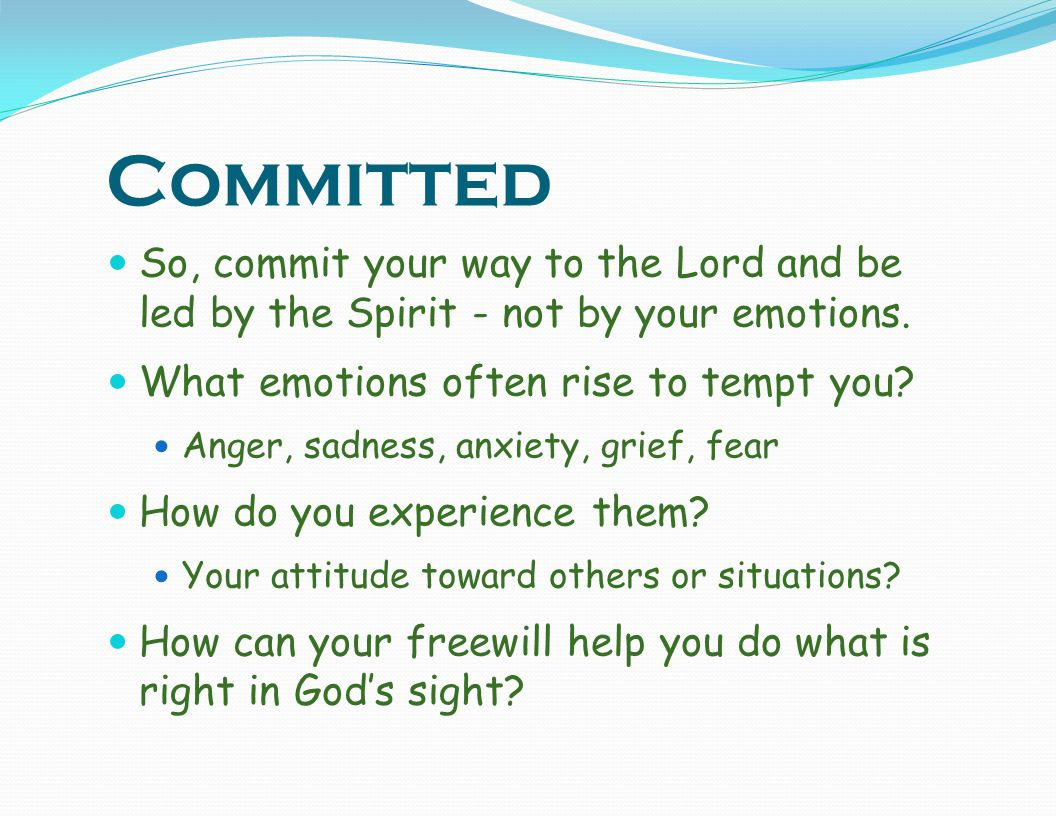 Committed So, commit your way to the Lord and be led by the Spirit - not by your emotions. What emotions often rise to tempt you
