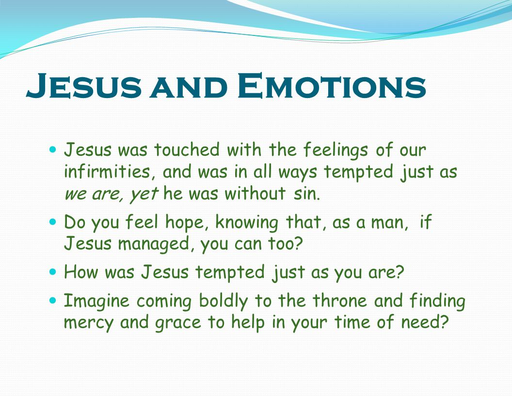 Jesus and Emotions Jesus was touched with the feelings of our infirmities, and was in all ways tempted just as we are, yet he was without sin.