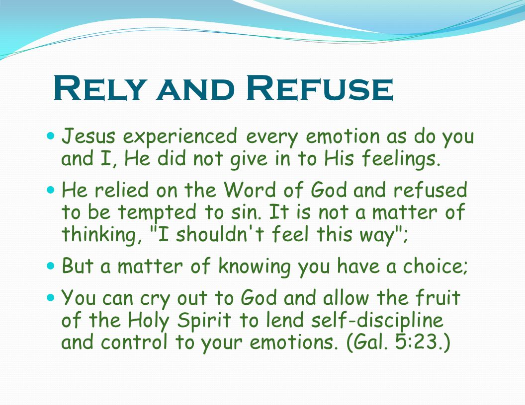 Rely and Refuse Jesus experienced every emotion as do you and I, He did not give in to His feelings.