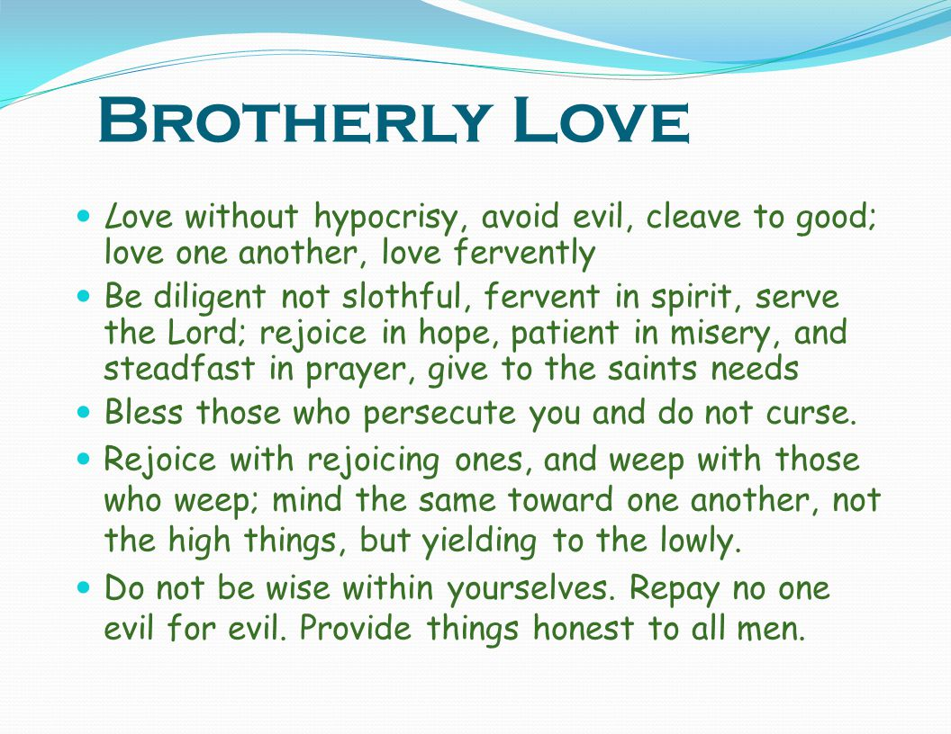Brotherly Love Love without hypocrisy, avoid evil, cleave to good; love one another, love fervently.
