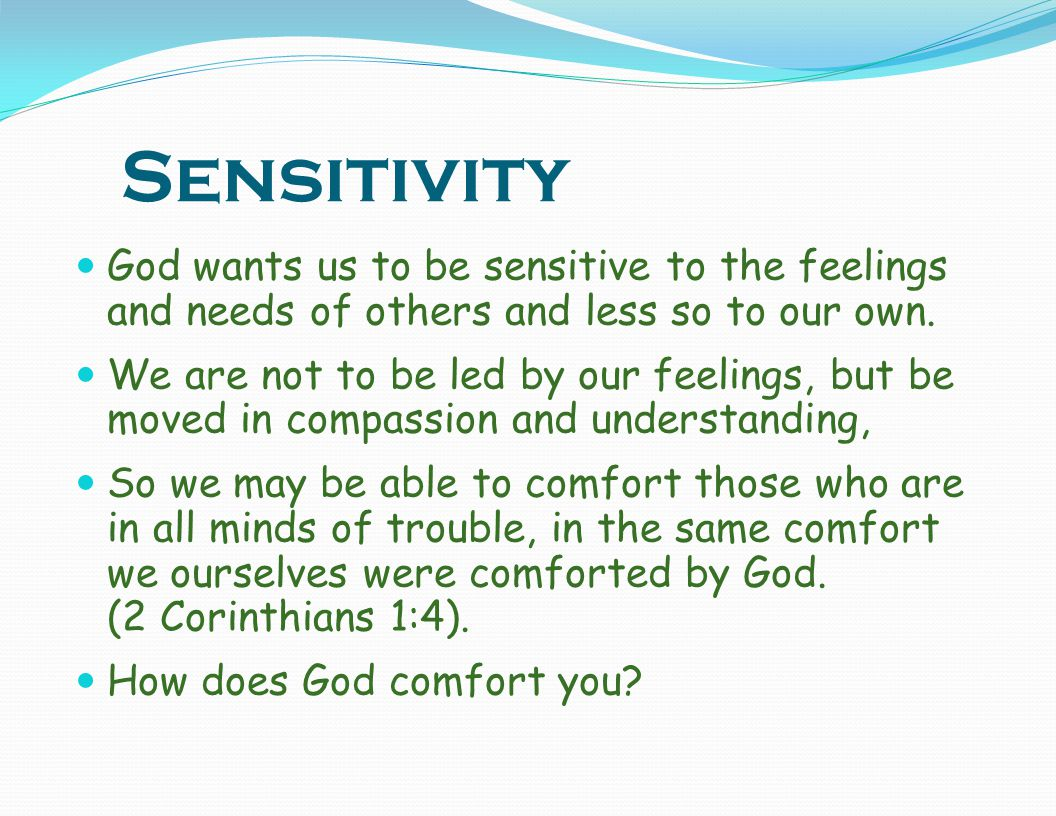 Sensitivity God wants us to be sensitive to the feelings and needs of others and less so to our own.