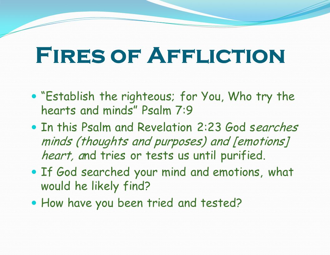 Fires of Affliction Establish the righteous; for You, Who try the hearts and minds Psalm 7:9.