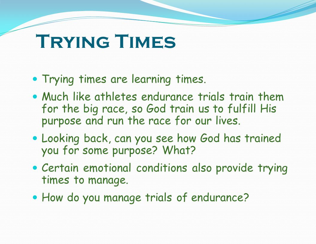 Trying Times Trying times are learning times.