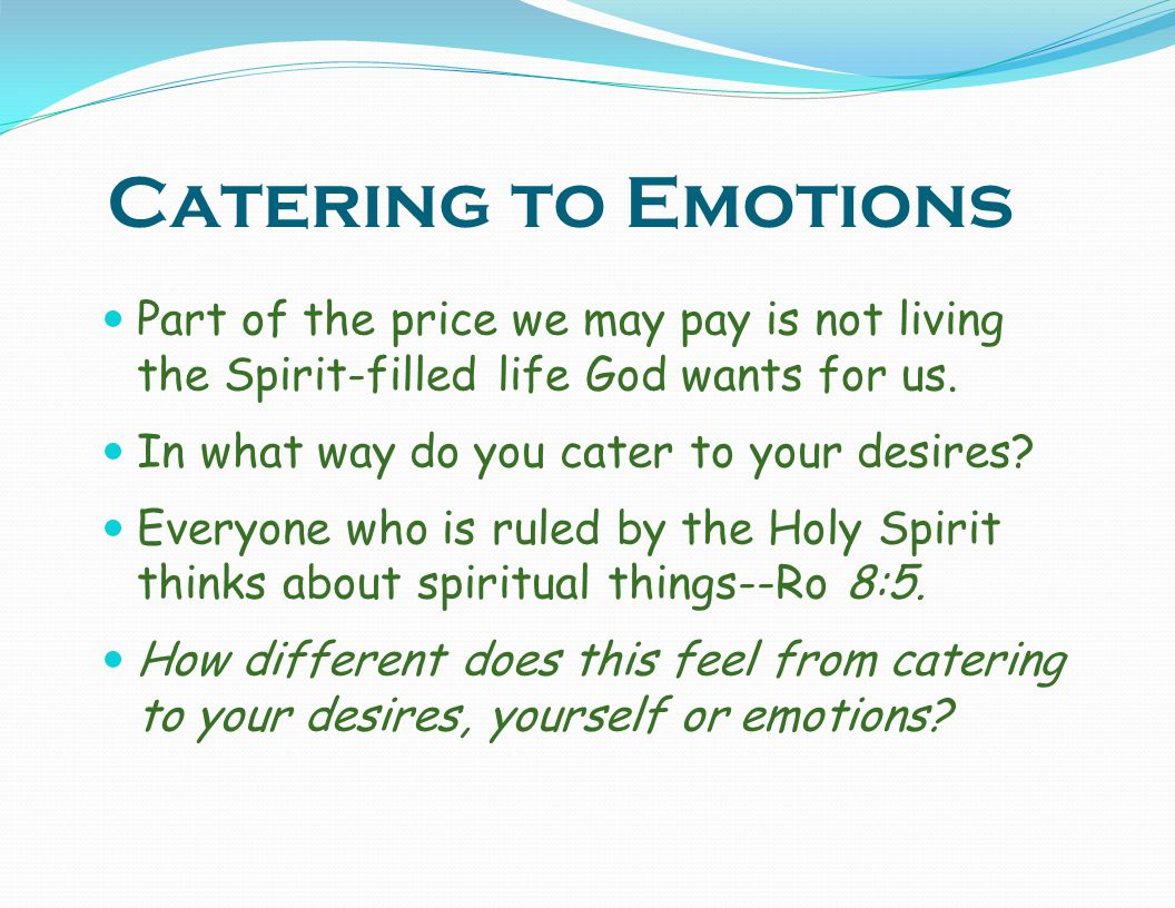 Catering to Emotions Part of the price we may pay is not living the Spirit-filled life God wants for us.