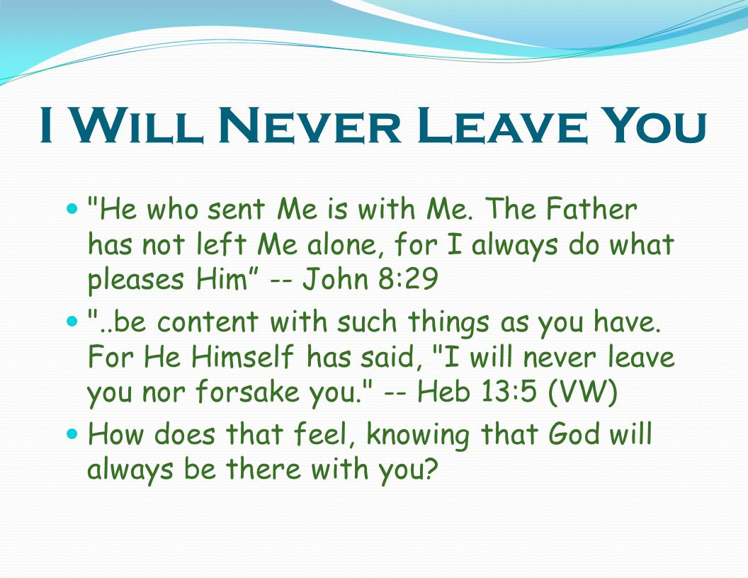 I Will Never Leave You He who sent Me is with Me. The Father has not left Me alone, for I always do what pleases Him -- John 8:29.