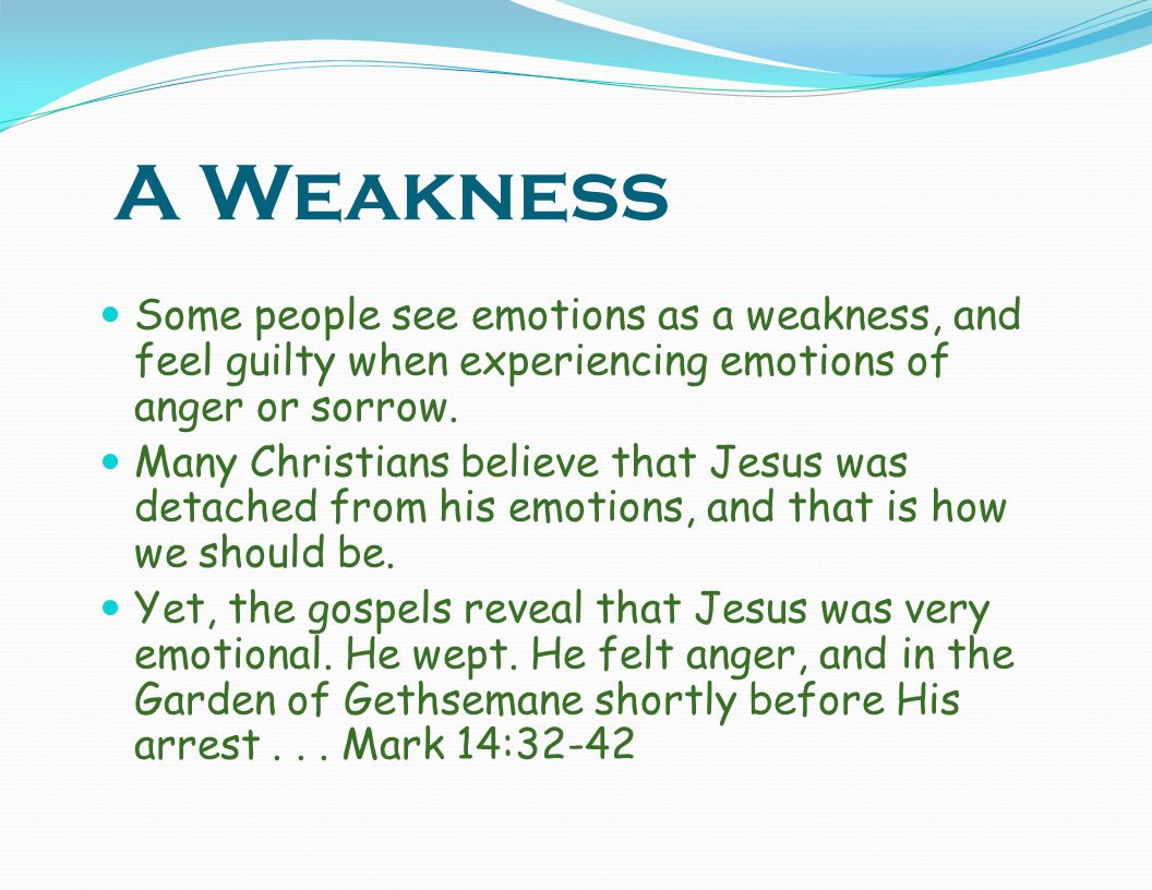 A Weakness Some people see emotions as a weakness, and feel guilty when experiencing emotions of anger or sorrow.