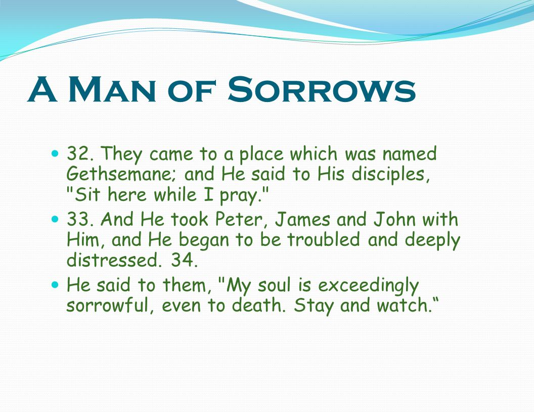 A Man of Sorrows 32. They came to a place which was named Gethsemane; and He said to His disciples, Sit here while I pray.