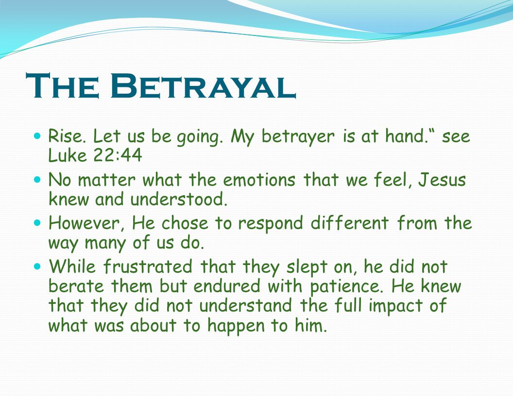 The Betrayal Rise. Let us be going. My betrayer is at hand. see Luke 22:44. No matter what the emotions that we feel, Jesus knew and understood.