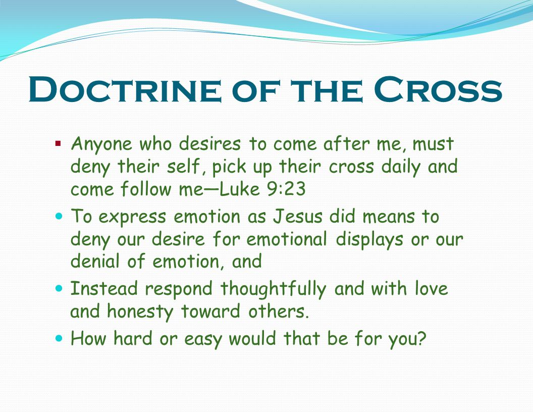Doctrine of the Cross Anyone who desires to come after me, must deny their self, pick up their cross daily and come follow me—Luke 9:23.