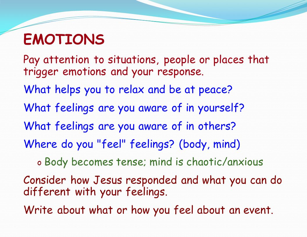 EMOTIONS Pay attention to situations, people or places that trigger emotions and your response. What helps you to relax and be at peace