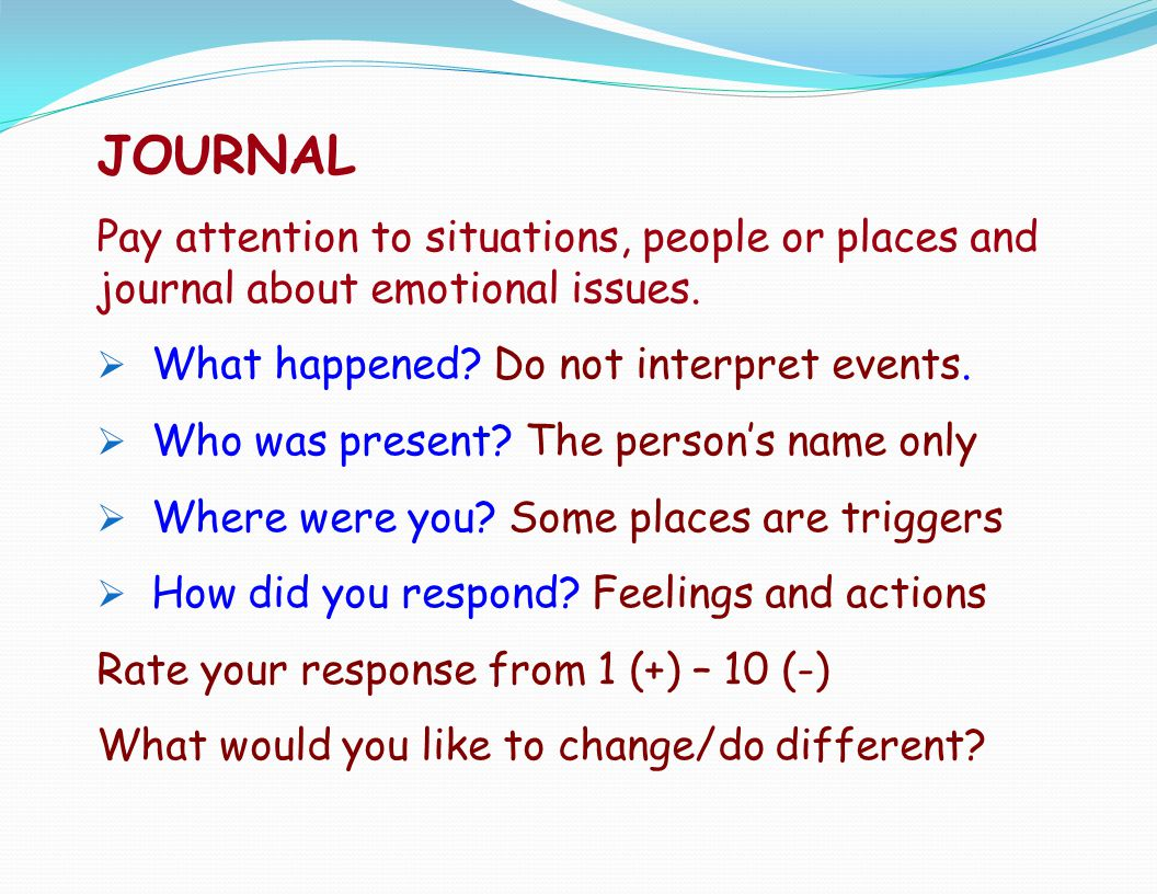 JOURNAL Pay attention to situations, people or places and journal about emotional issues. What happened Do not interpret events.