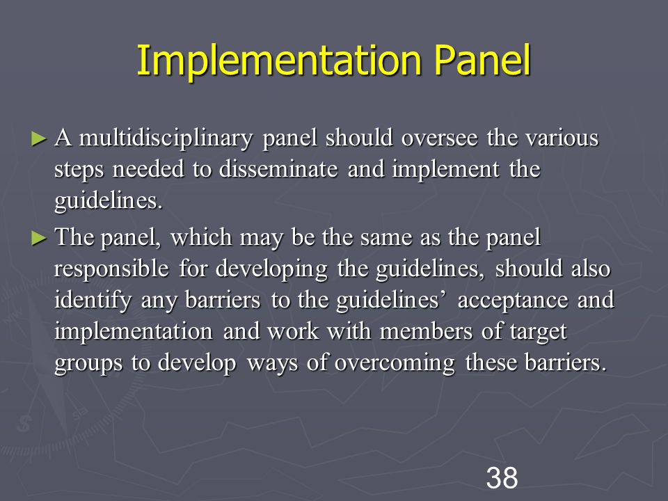 Implementation Panel A multidisciplinary panel should oversee the various steps needed to disseminate and implement the guidelines.