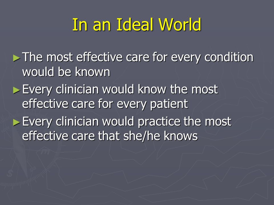 In an Ideal World The most effective care for every condition would be known. Every clinician would know the most effective care for every patient.