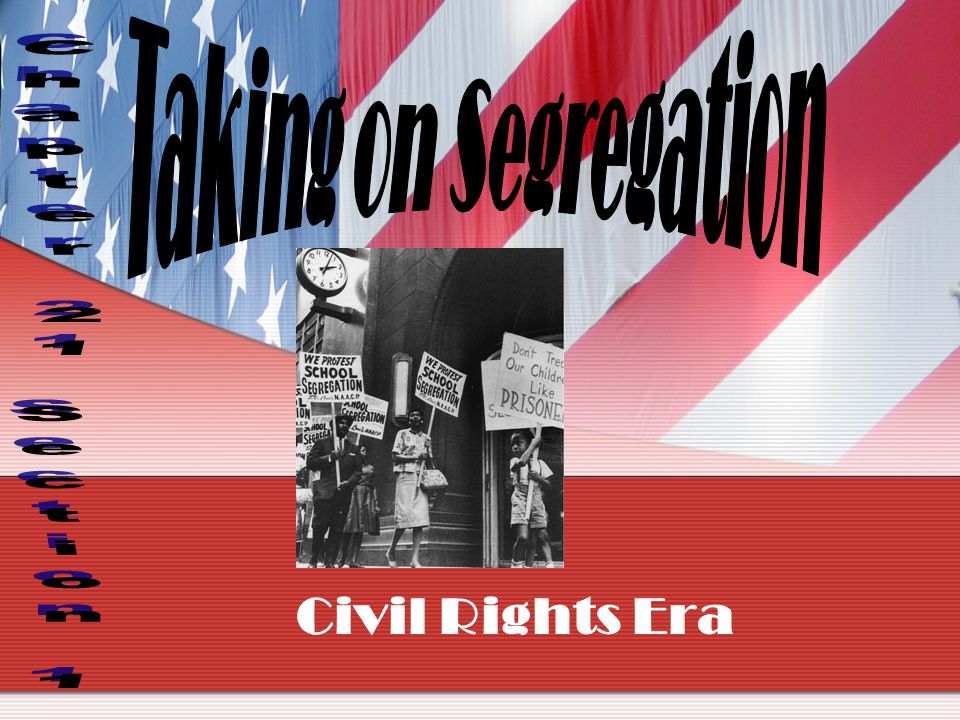 Taking on Segregation Chapter 21 Section 1 Civil Rights Era