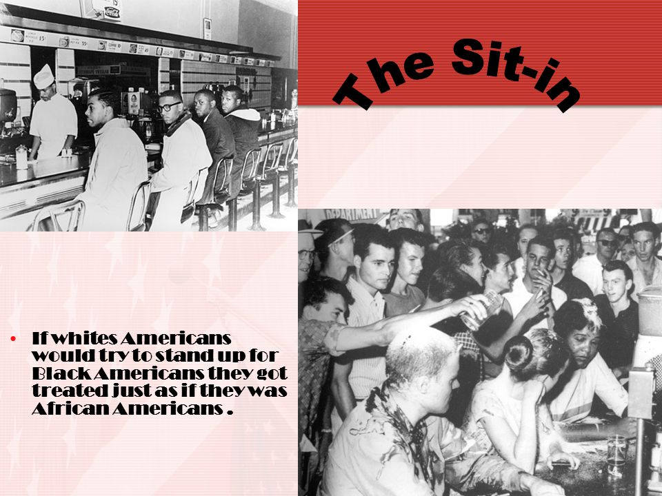 The Sit-in If whites Americans would try to stand up for Black Americans they got treated just as if they was African Americans .
