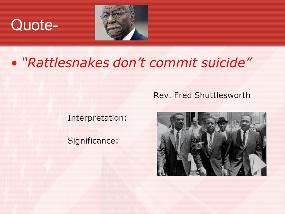 Quote- Rattlesnakes don't commit suicide Rev. Fred Shuttlesworth