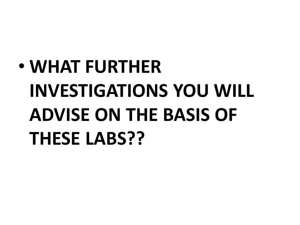 WHAT FURTHER INVESTIGATIONS YOU WILL ADVISE ON THE BASIS OF THESE LABS