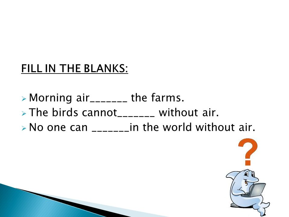 FILL IN THE BLANKS: Morning air_______ the farms. The birds cannot_______ without air.