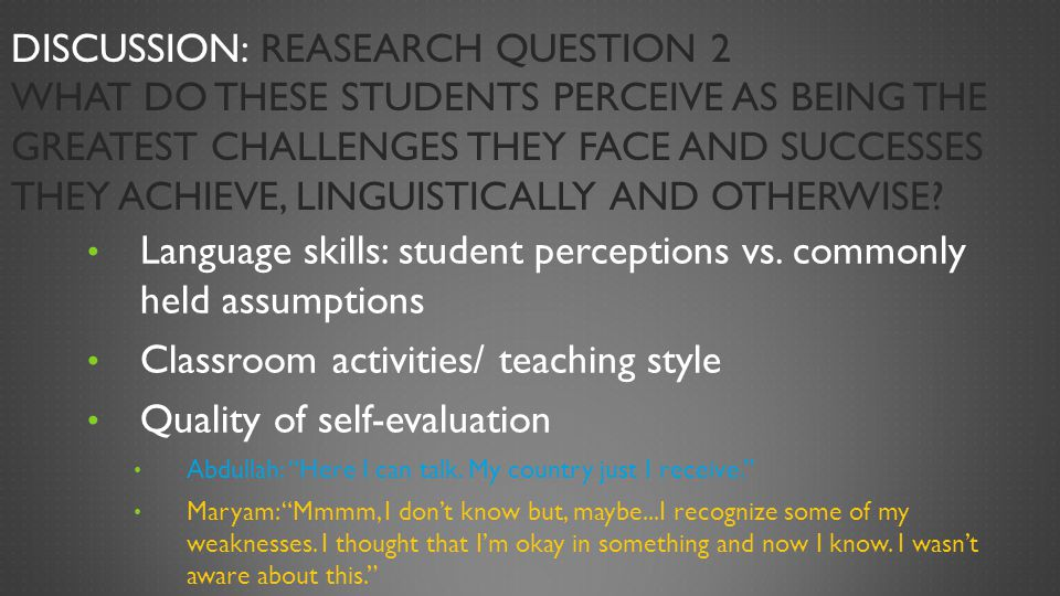 Discussion: Reasearch Question 2 What do these students perceive as being the greatest challenges they face and successes they achieve, linguistically and otherwise