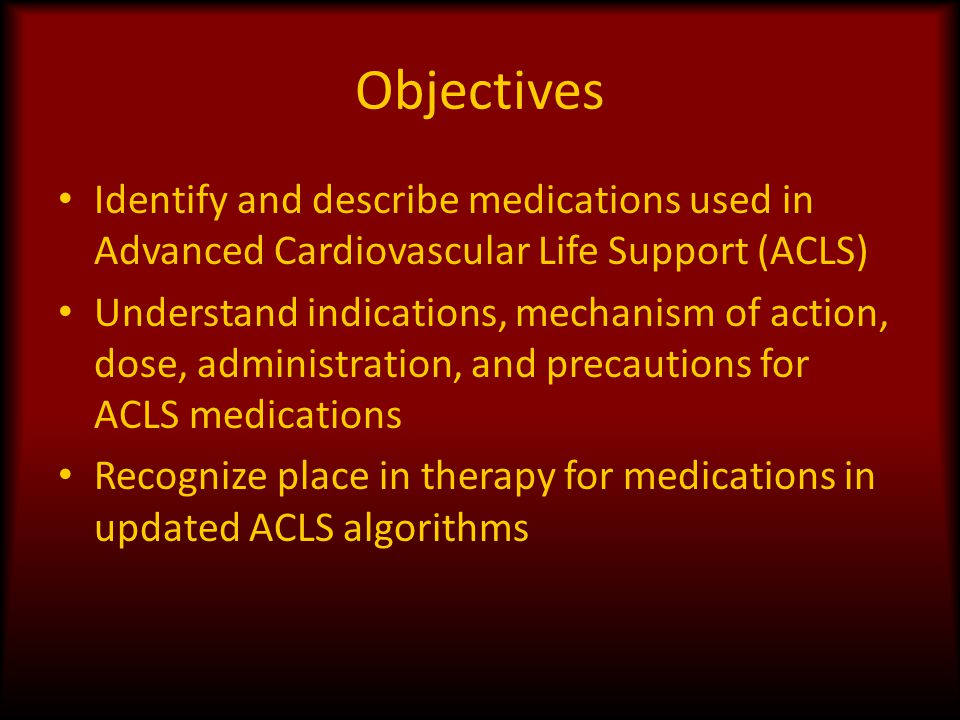 Objectives Identify and describe medications used in Advanced Cardiovascular Life Support (ACLS)