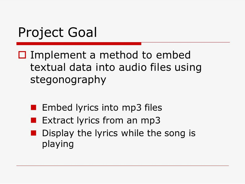 Project Goal Implement a method to embed textual data into audio files using stegonography. Embed lyrics into mp3 files.