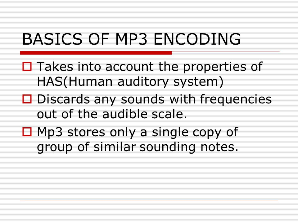 BASICS OF MP3 ENCODING Takes into account the properties of HAS(Human auditory system)