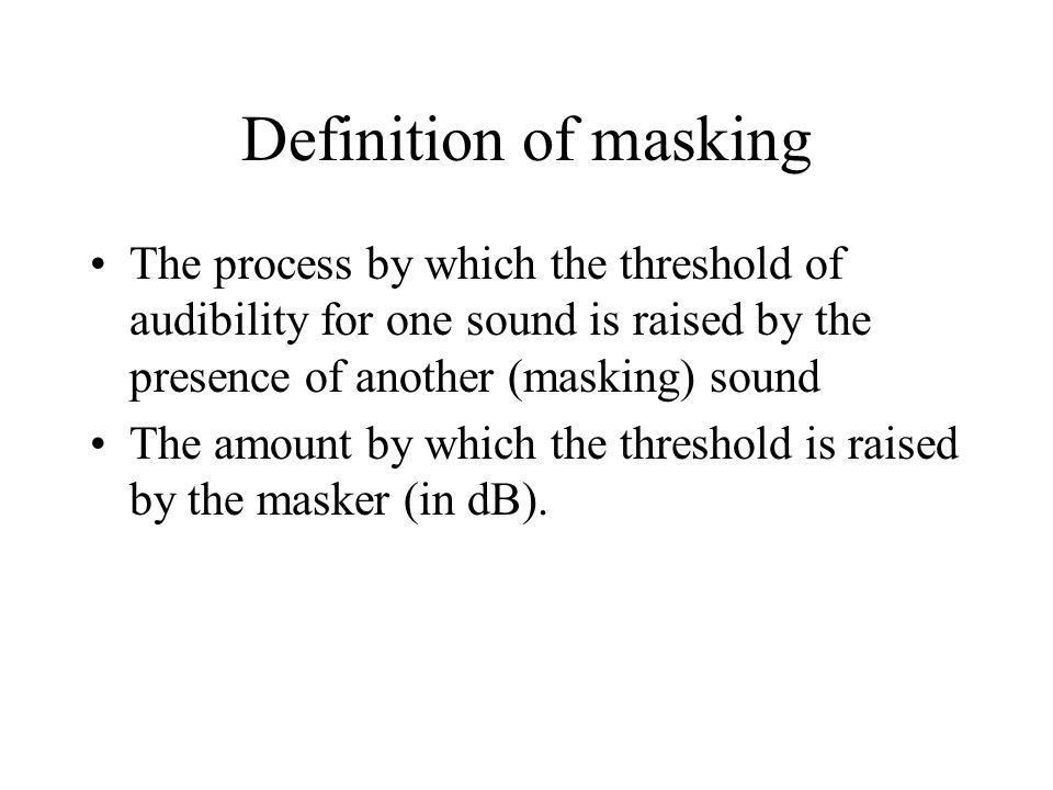Definition of masking The process by which the threshold of audibility for one sound is raised by the presence of another (masking) sound.
