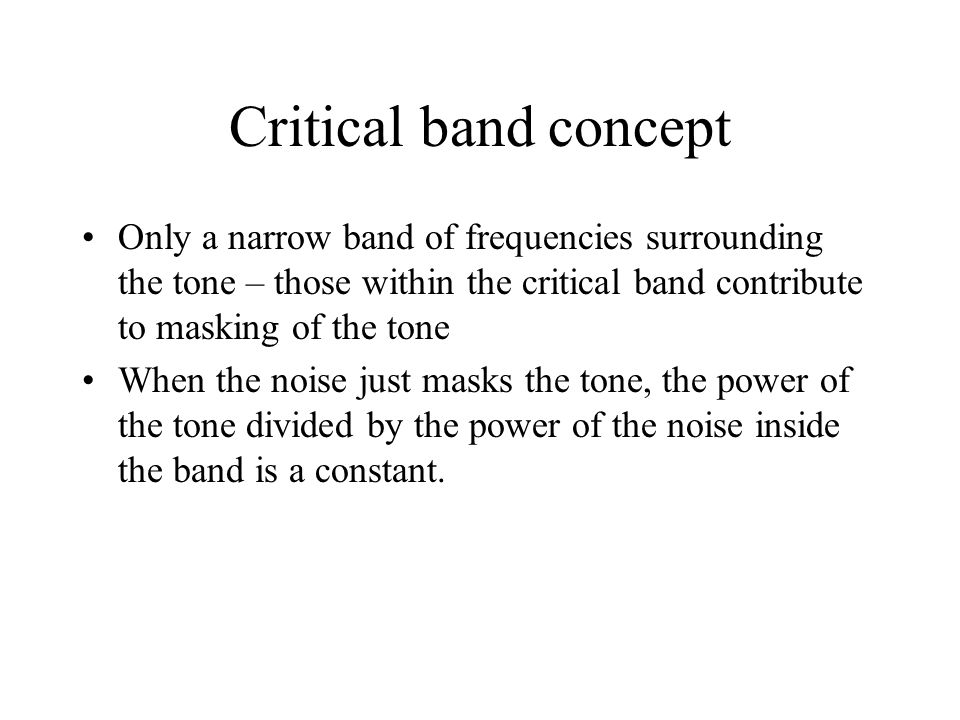 Critical band concept Only a narrow band of frequencies surrounding the tone – those within the critical band contribute to masking of the tone.