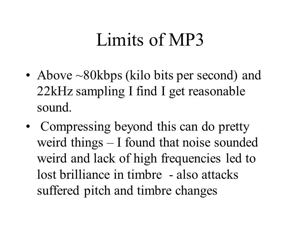 Limits of MP3 Above ~80kbps (kilo bits per second) and 22kHz sampling I find I get reasonable sound.