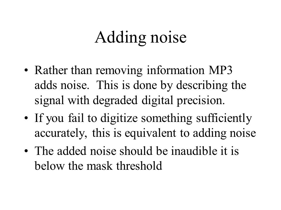 Adding noise Rather than removing information MP3 adds noise. This is done by describing the signal with degraded digital precision.