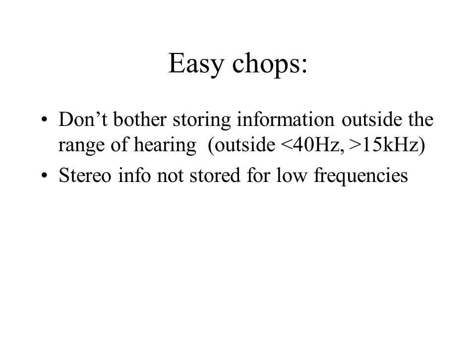 Easy chops: Don't bother storing information outside the range of hearing (outside <40Hz, >15kHz) Stereo info not stored for low frequencies.