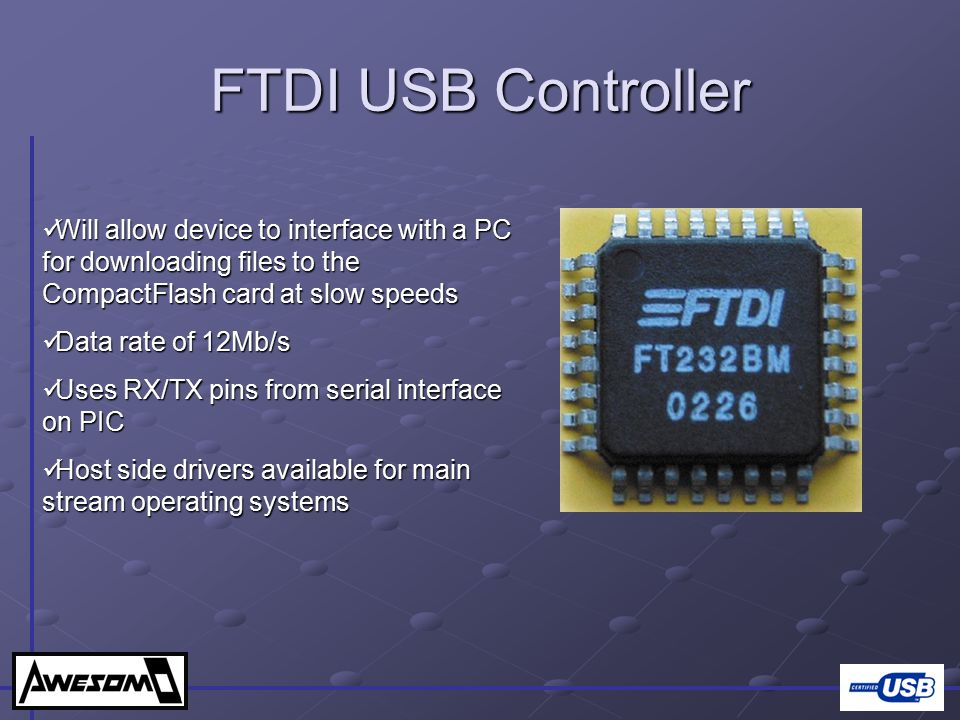 FTDI USB Controller Will allow device to interface with a PC for downloading files to the CompactFlash card at slow speeds.