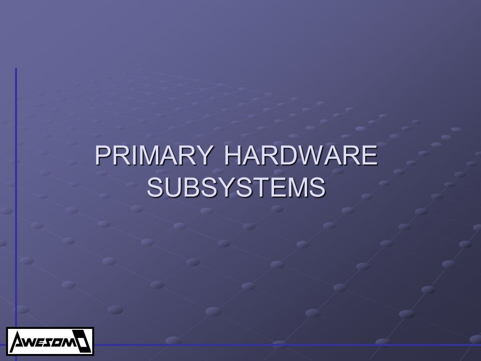 PRIMARY HARDWARE SUBSYSTEMS