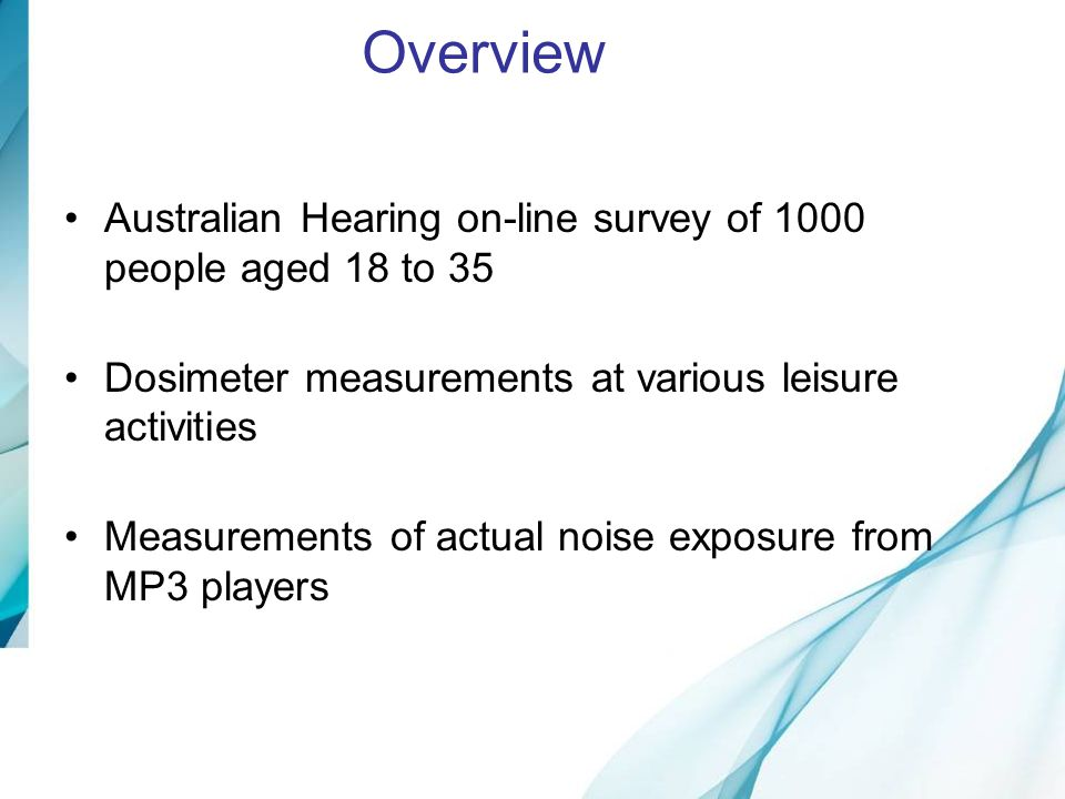 Overview Australian Hearing on-line survey of 1000 people aged 18 to 35. Dosimeter measurements at various leisure activities.
