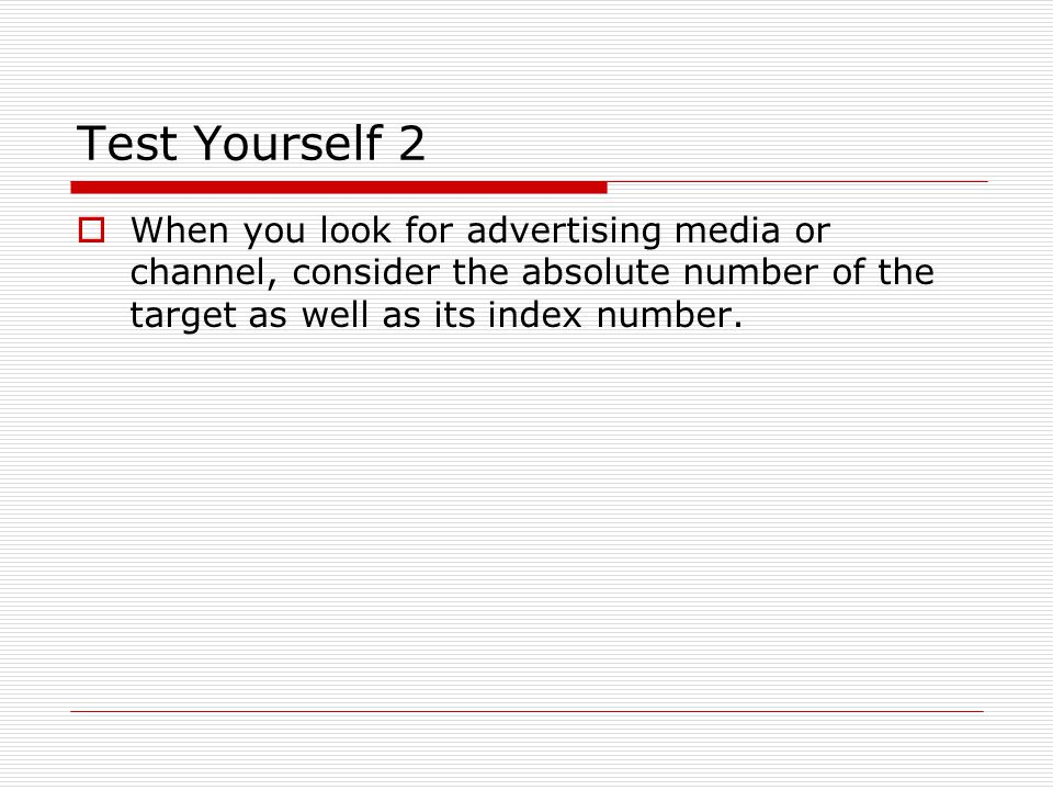 Test Yourself 2 When you look for advertising media or channel, consider the absolute number of the target as well as its index number.