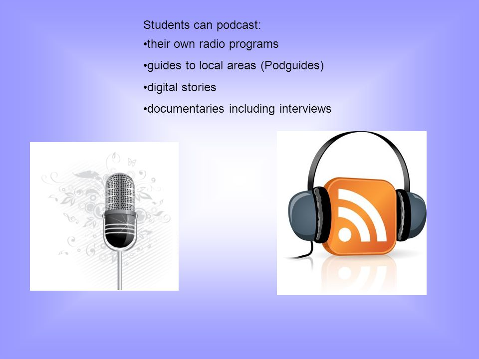 Students can podcast: their own radio programs. guides to local areas (Podguides) digital stories.