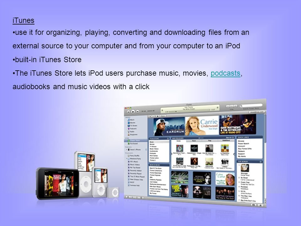 iTunes use it for organizing, playing, converting and downloading files from an external source to your computer and from your computer to an iPod.