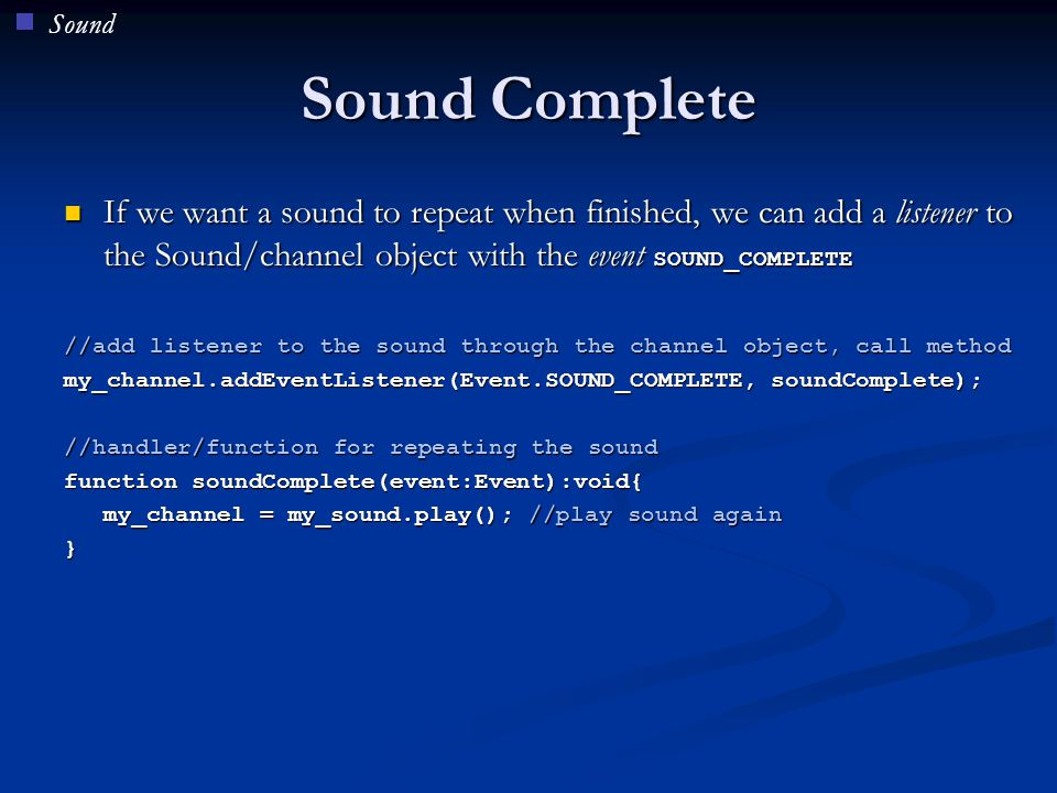 Sound Sound Complete. If we want a sound to repeat when finished, we can add a listener to the Sound/channel object with the event SOUND_COMPLETE.