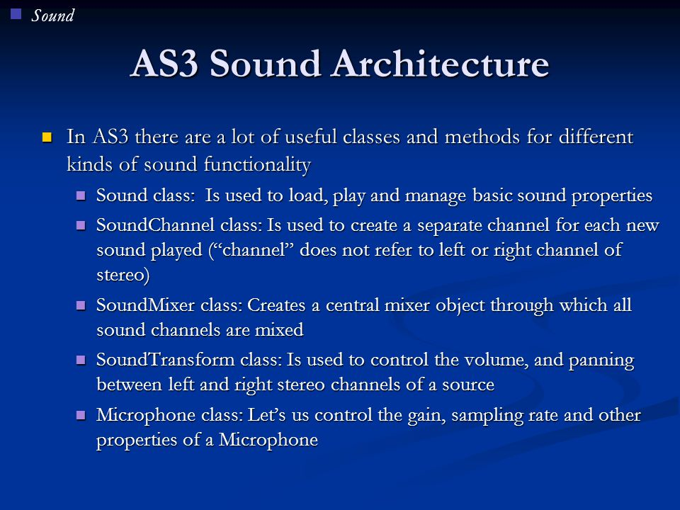 Sound AS3 Sound Architecture. In AS3 there are a lot of useful classes and methods for different kinds of sound functionality.