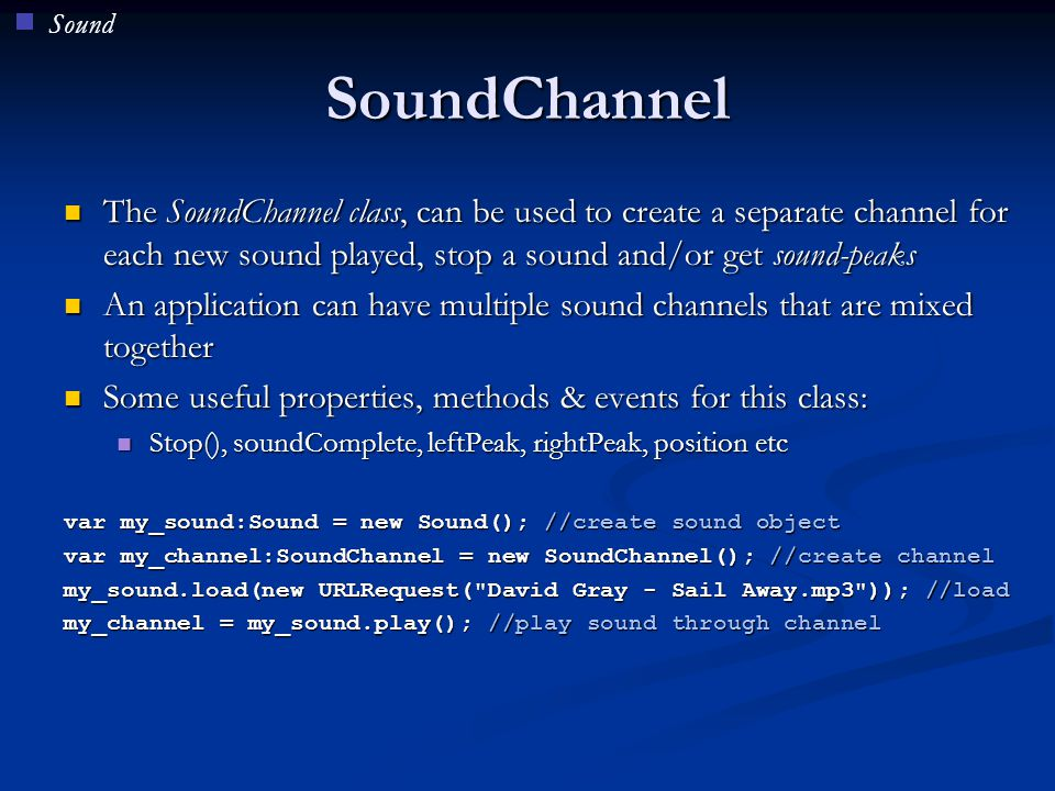 Sound SoundChannel. The SoundChannel class, can be used to create a separate channel for each new sound played, stop a sound and/or get sound-peaks.
